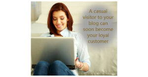 A casual visitor to your blog can soon become a loyal customer
